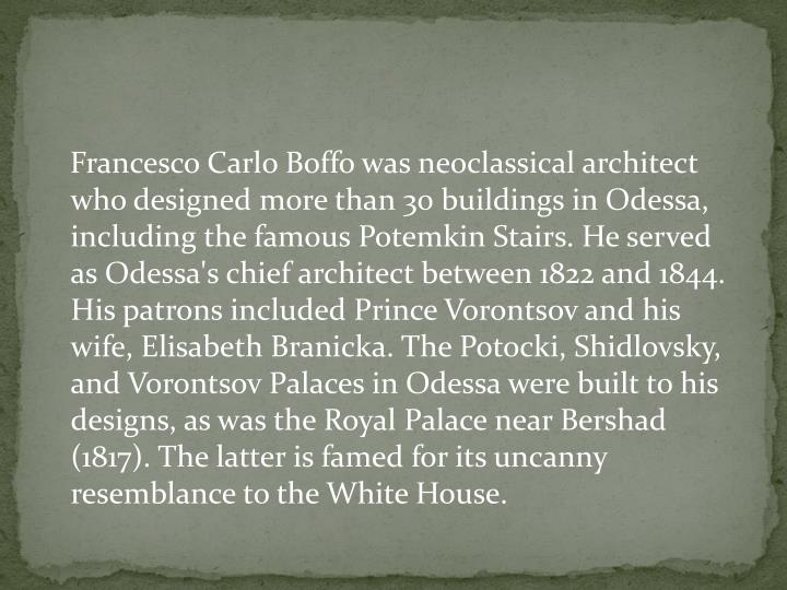 Francesco Carlo Boffo was neoclassical architect who designed more than 30 buildings in Odessa, including the famous Potemkin Stairs. He served as Odessa's chief architect between 1822 and 1844. His patrons included Prince Vorontsov and his wife, Elisabeth Branicka. The Potocki, Shidlovsky, and Vorontsov Palaces in Odessa were built to his designs, as was the Royal Palace near Bershad (1817). The latter is famed for its uncanny resemblance to the White House.