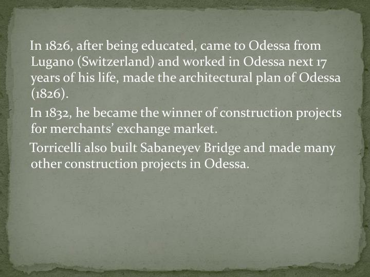 In 1826, after being educated, came to Odessa from Lugano (Switzerland) and worked in Odessa next 17 years of his life, made the architectural plan of Odessa (1826).