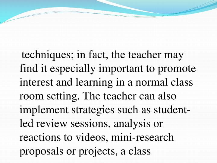 techniques; in fact, the teacher may find it especially important to promote interest and learning in a normal class room setting. The teacher can also implement strategies such as student-led review sessions, analysis or reactions to videos, mini-research proposals or projects, a class