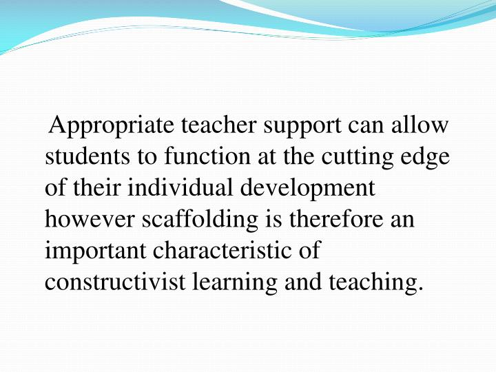 Appropriate teacher support can allow students to function at the cutting edge of their individual development however scaffolding is therefore an important characteristic of constructivist learning and teaching.