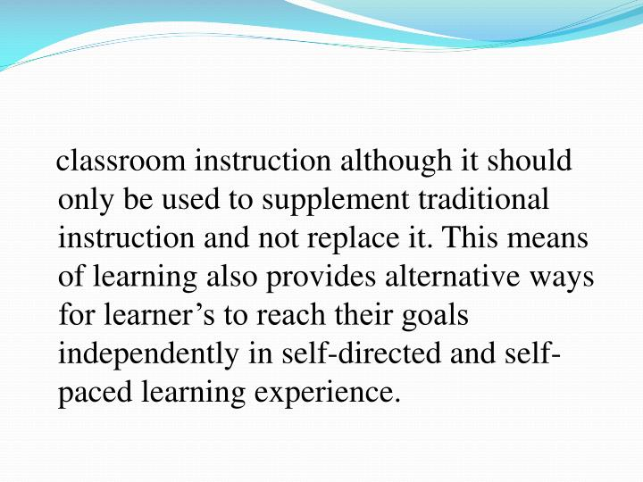 classroom instruction although it should only be used to supplement traditional instruction and not replace it. This means of learning also provides alternative ways for learner's to reach their goals independently in self-directed and self-paced learning experience.