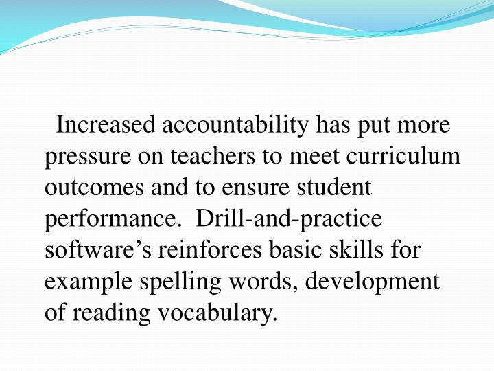 Increased accountability has put more pressure on teachers to meet curriculum outcomes and to ensure student performance.  Drill-and-practice software's reinforces basic skills for example spelling words, development of reading vocabulary.