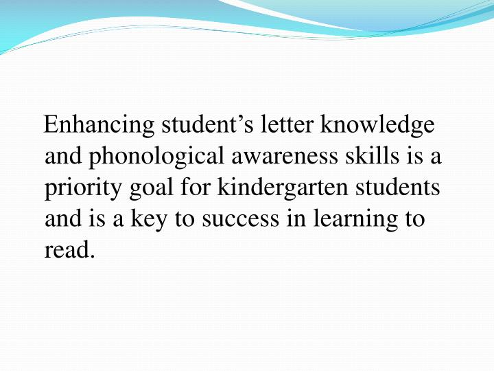 Enhancing student's letter knowledge and phonological awareness skills is a priority goal for kindergarten students and is a key to success in learning to read.
