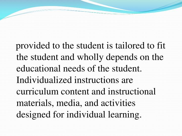 provided to the student is tailored to fit the student and wholly depends on the educational needs of the student. Individualized instructions are curriculum content and instructional materials, media, and activities designed for individual learning.
