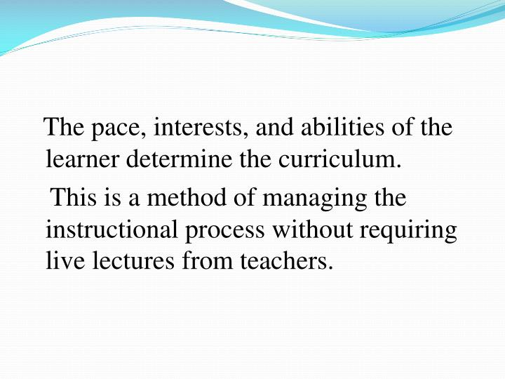 The pace, interests, and abilities of the learner determine the curriculum.