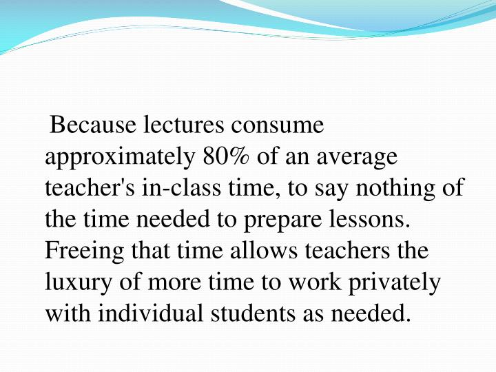 Because lectures consume approximately 80% of an average teacher's in-class time, to say nothing of the time needed to prepare lessons. Freeing that time allows teachers the luxury of more time to work privately with individual students as needed.