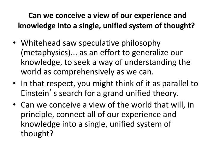 Can we conceive a view of our experience and knowledge into a single, unified system of thought?