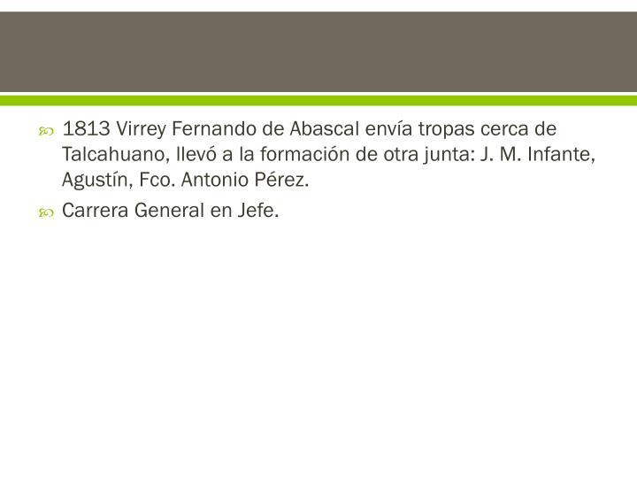 1813 Virrey Fernando de Abascal envía tropas cerca de Talcahuano, llevó a la formación de otra junta: J. M. Infante, Agustín,
