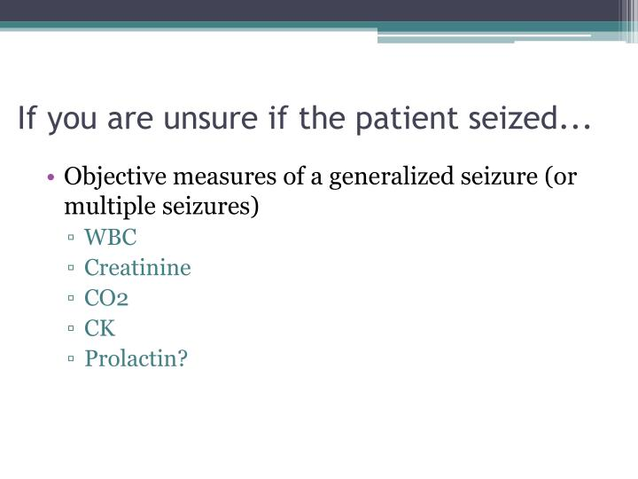 If you are unsure if the patient seized...