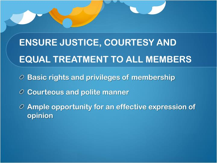 ENSURE JUSTICE, COURTESY AND EQUAL TREATMENT TO ALL MEMBERS