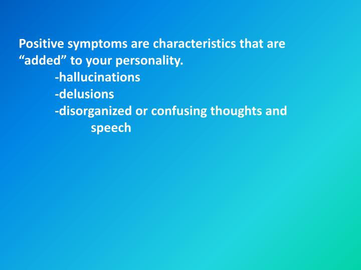 "Positive symptoms are characteristics that are ""added"" to your personality."