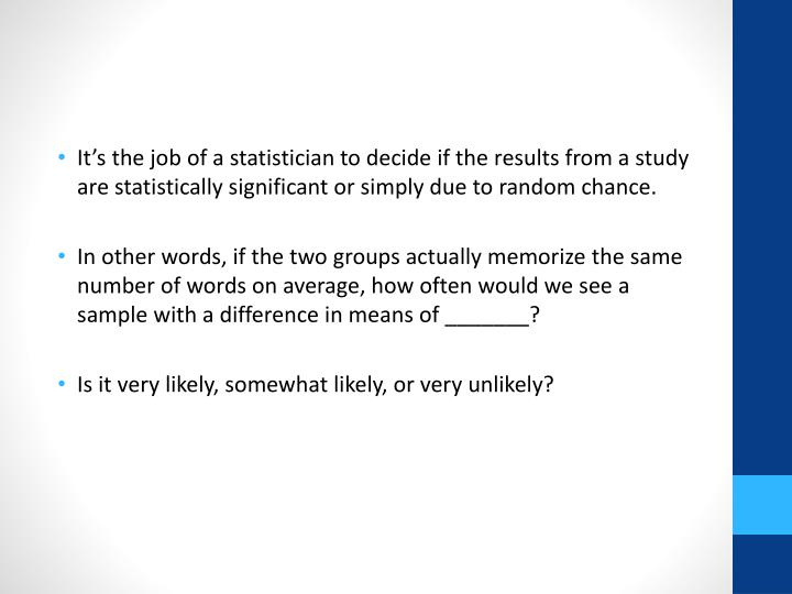 It's the job of a statistician to decide if the results from a study are statistically significant or simply due to random chance.