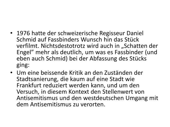 """1976 hatte der schweizerische Regisseur Daniel Schmid auf Fassbinders Wunsch hin das Stück verfilmt. Nichtsdestotrotz wird auch in """"Schatten der Engel"""" mehr als deutlich, um was es Fassbinder (und eben auch Schmid) bei der Abfassung des Stücks ging:"""