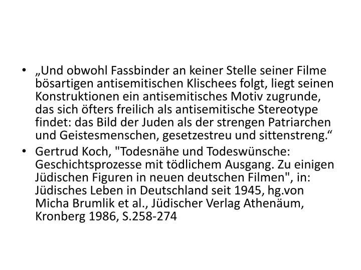"""""""Und obwohl Fassbinder an keiner Stelle seiner Filme bösartigen antisemitischen Klischees folgt, liegt seinen Konstruktionen ein antisemitisches Motiv zugrunde, das sich öfters freilich als antisemitische Stereotype findet: das Bild der Juden als der strengen Patriarchen und Geistesmenschen, gesetzestreu und sittenstreng."""""""