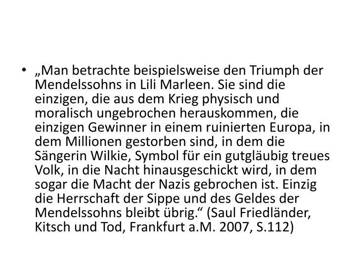 """""""Man betrachte beispielsweise den Triumph der Mendelssohns in Lili Marleen. Sie sind die einzigen, die aus dem Krieg physisch und moralisch ungebrochen herauskommen, die einzigen Gewinner in einem ruinierten Europa, in dem Millionen gestorben sind, in dem die Sängerin"""