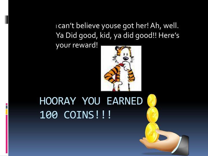 HOORAY YOU EARNED 100 COINS!!!
