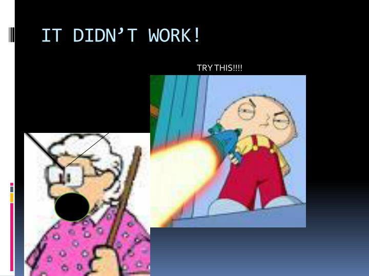 IT DIDN'T WORK!