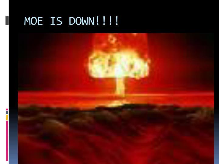 MOE IS DOWN!!!!