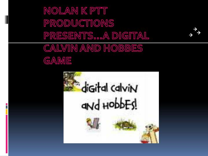 NOLAN K PTT PRODUCTIONS PRESENTS...A DIGITAL CALVIN AND HOBBES GAME