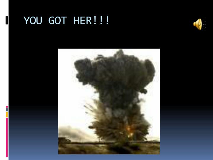 YOU GOT HER!!!