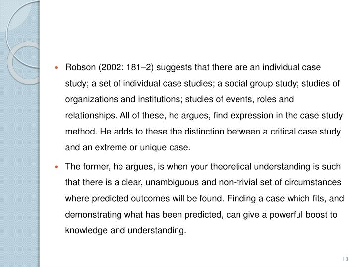 Robson (2002: 181–2) suggests that there are an individual case study; a set of individual case studies; a social group study; studies of organizations and institutions; studies of events, roles and relationships. All of these, he argues,