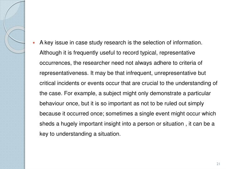 A key issue in case study research is the selection of information. Although it is frequently useful to record typical, representative occurrences, the researcher need not always adhere to criteria of representativeness. It may be that infrequent, unrepresentative but critical incidents or events occur that are crucial to the understanding of the case. For example, a subject might only demonstrate a particular