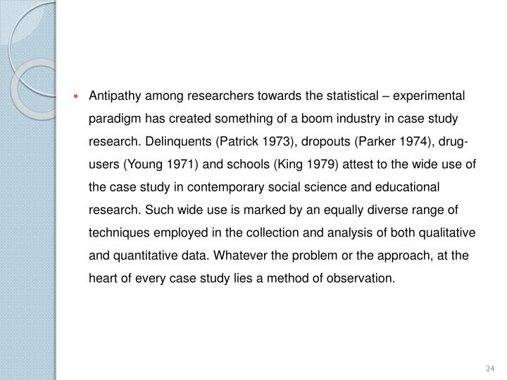 Antipathy among researchers towards the statistical – experimental paradigm has created something of a boom industry in case study research. Delinquents (Patrick 1973), dropouts (Parker 1974), drug-users (Young 1971) and schools (King 1979) attest to the wide use of the case study in contemporary social science and educational research. Such wide use is marked by an equally diverse range of techniques employed in the collection and analysis of both qualitative and quantitative data. Whatever the problem or the approach, at the heart of every case study lies a method of observation.