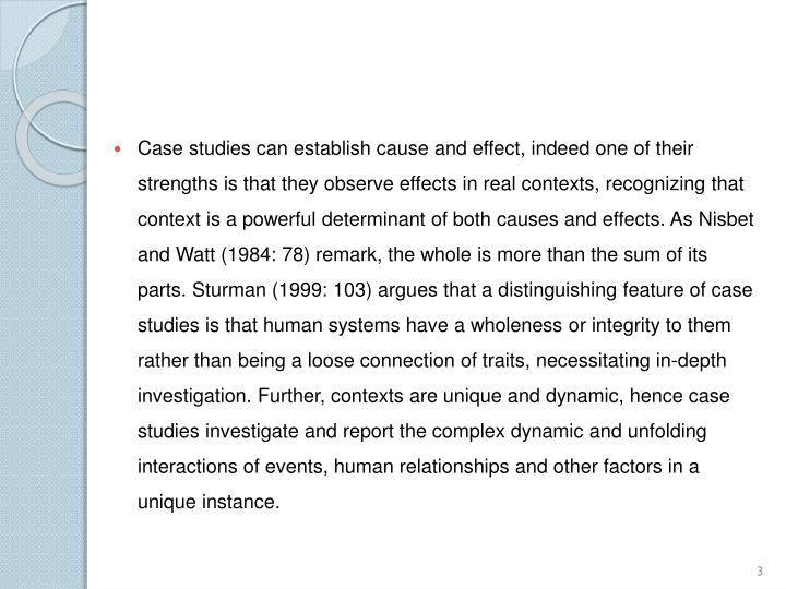 Case studies can establish cause and effect, indeed one of their strengths is that they observe effects in real contexts, recognizing that context is a powerful determinant of both causes and effects. As