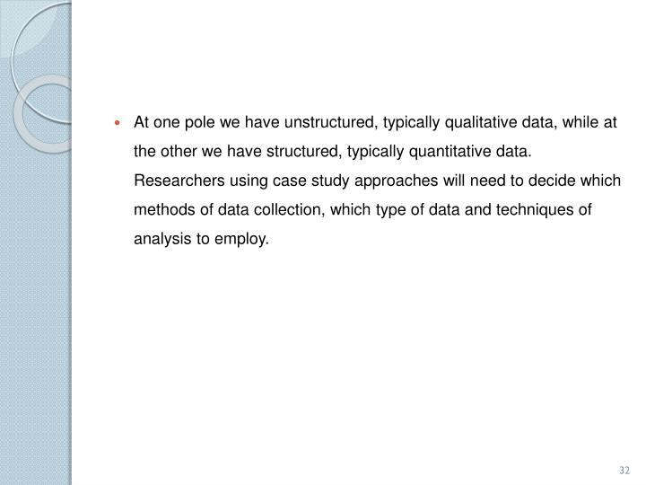 At one pole we have unstructured, typically qualitative data, while at the other we have structured, typically quantitative data. Researchers using case study approaches will need to decide which methods of data collection, which type of data and techniques of analysis to employ.