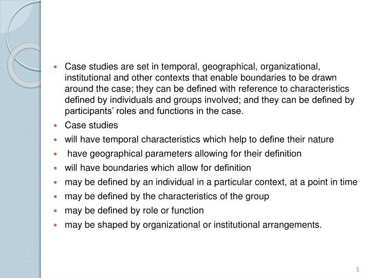 Case studies are set in temporal, geographical, organizational, institutional and other contexts that enable boundaries to be drawn around the case; they can be
