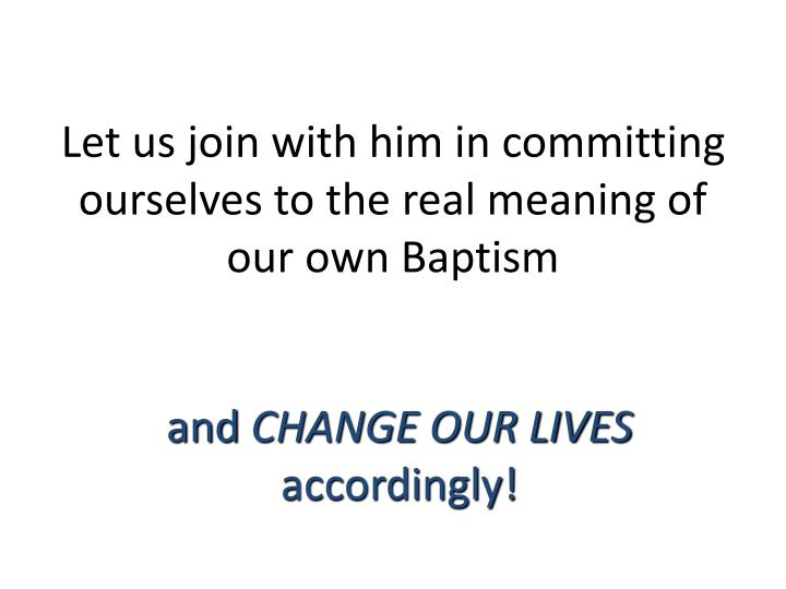 Let us join with him in committing ourselves to the real meaning of our own Baptism