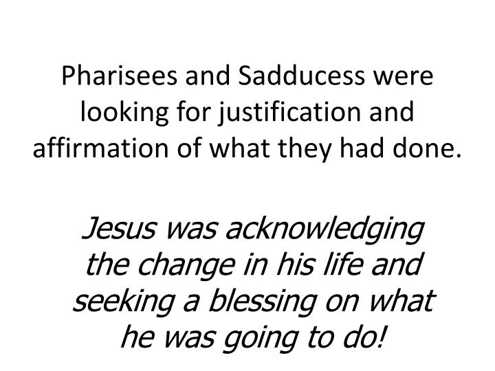 Pharisees and Sadducess were looking for justification and affirmation of what they had done.