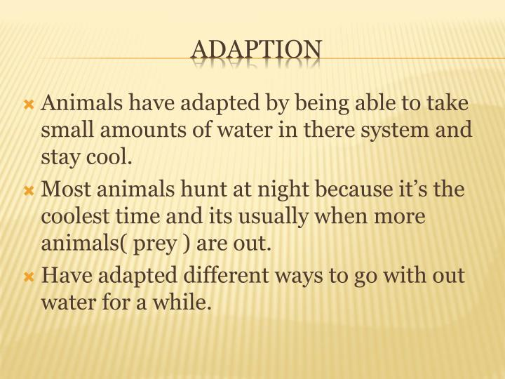 Animals have adapted by being able to take small amounts of water in there system and stay cool.