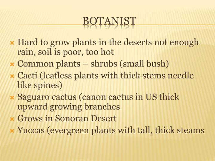 Hard to grow plants in the deserts not enough rain, soil is poor, too hot