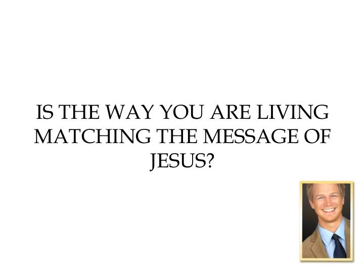 Is the way you are living matching the message of