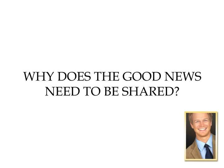 Why does the good news need to be shared?