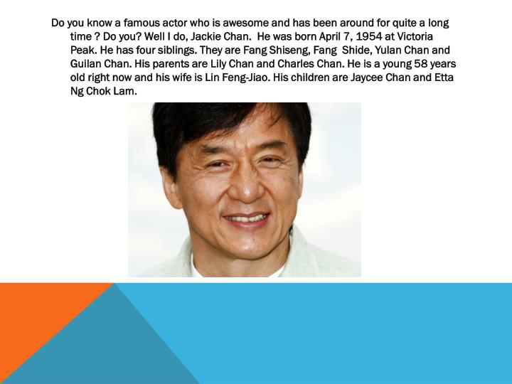 Do you know a famous actor who is awesome and has been around for quite a long time ? Do you? Well I do, Jackie Chan.  He was born April 7, 1954 at Victoria Peak.