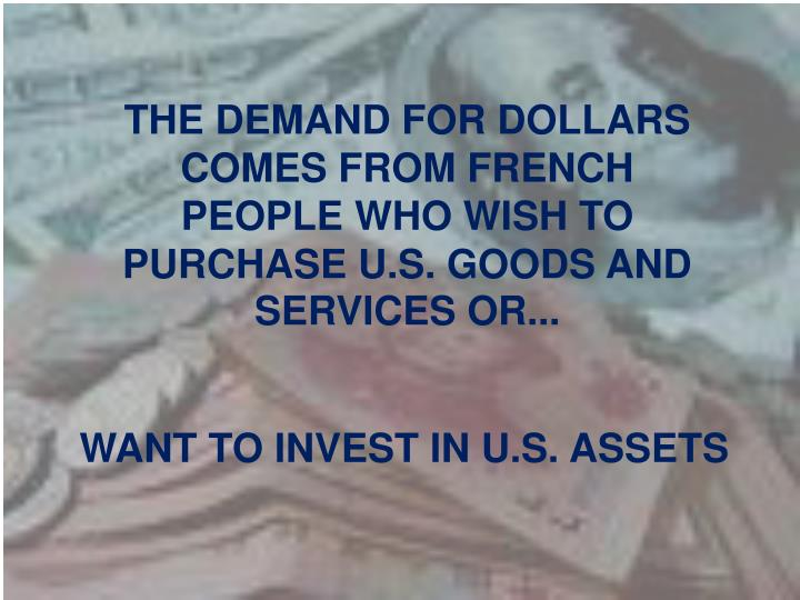THE DEMAND FOR DOLLARS COMES FROM FRENCH PEOPLE WHO WISH TO PURCHASE U.S. GOODS AND SERVICES OR...