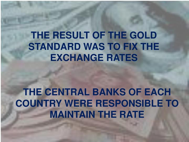 THE RESULT OF THE GOLD STANDARD WAS TO FIX THE EXCHANGE RATES