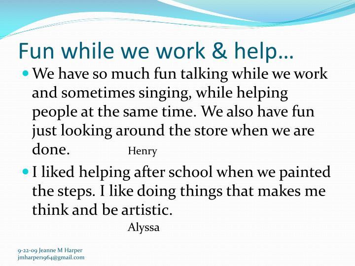 Fun while we work & help…
