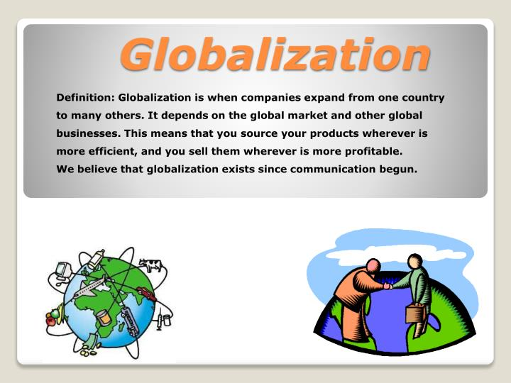 Definition: Globalization is when companies expand from one country to many others. It depends on the global market and other global businesses. This means that you source your products wherever is more efficient, and you sell them wherever is more profitable.