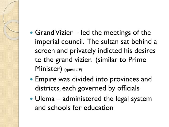 Grand Vizier – led the meetings of the imperial council.  The sultan sat behind a screen and privately indicted his desires to the grand vizier.  (similar to Prime Minister)