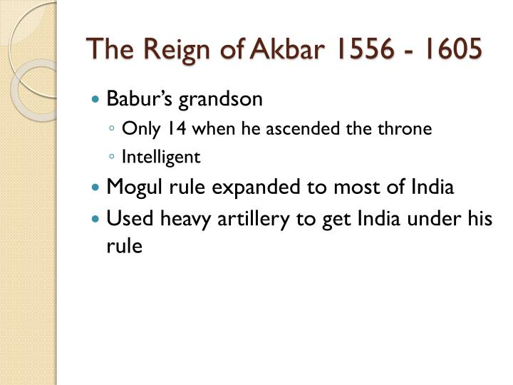 The Reign of Akbar 1556 - 1605