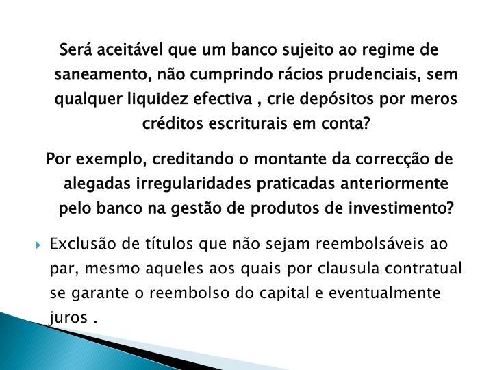 Será aceitável que um banco sujeito ao regime de saneamento, não cumprindo rácios prudenciais, sem qualquer liquidez efectiva , crie depósitos por meros créditos escriturais em conta?