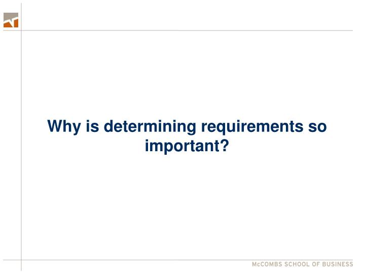 Why is determining requirements so important?