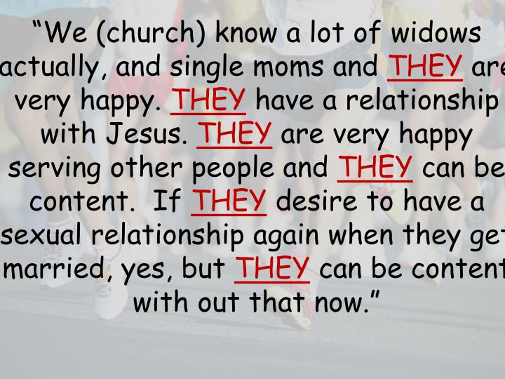 """We (church) know a lot of widows actually, and single moms and"
