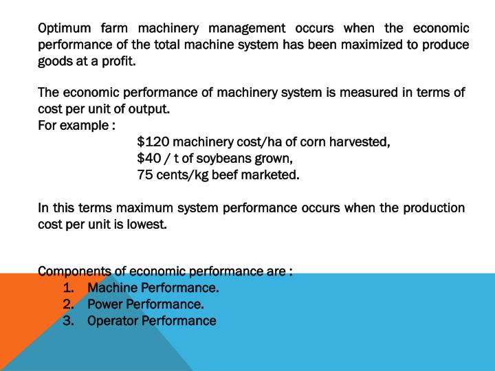 Optimum farm machinery management occurs when the economic performance of the total machine system has been maximized to produce goods at a profit.