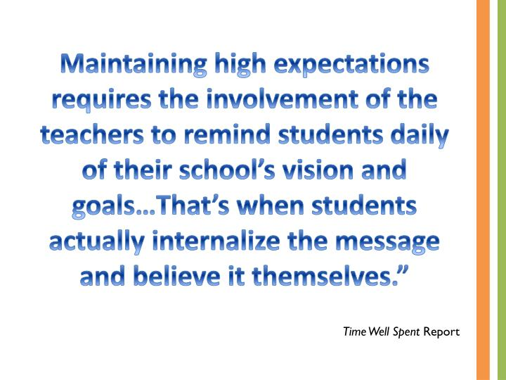 Maintaining high expectations requires the involvement of the teachers to remind students daily of their school's vision and goals…That's when students actually internalize the message and believe it themselves.""