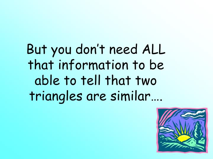 But you don't need ALL that information to be able to tell that two triangles are similar….