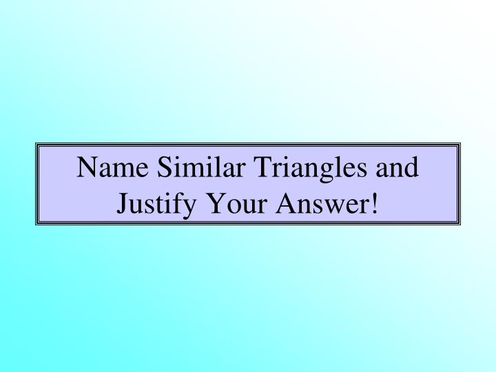 Name Similar Triangles and Justify Your Answer!